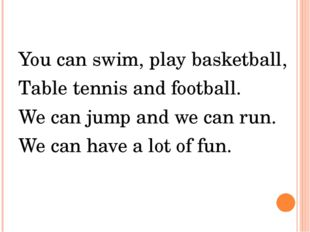 You can swim, play basketball, Table tennis and football. We can jump and we
