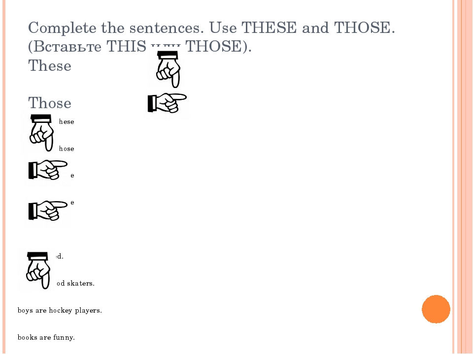 Complete the sentences. Use THESE and THOSE. (Вставьте THIS или THOSE). These...