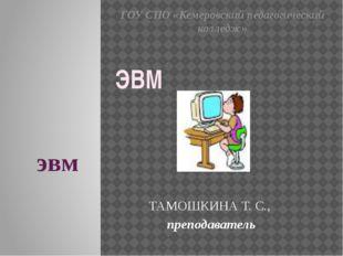 эвм ТАМОШКИНА Т. С., преподаватель ЭВМ ГОУ СПО «Кемеровский педагогический ко