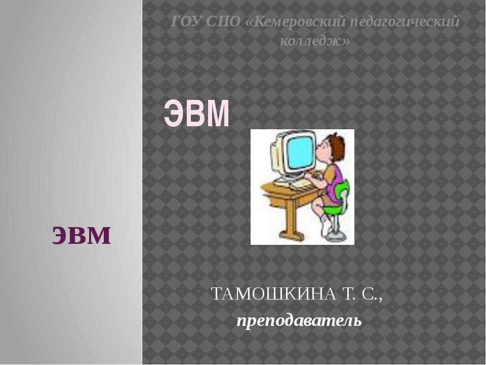 эвм ТАМОШКИНА Т. С., преподаватель ЭВМ ГОУ СПО «Кемеровский педагогический ко...