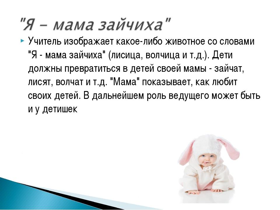 """Учитель изображает какое-либо животное со словами """"Я - мама зайчиха"""" (лисица,..."""