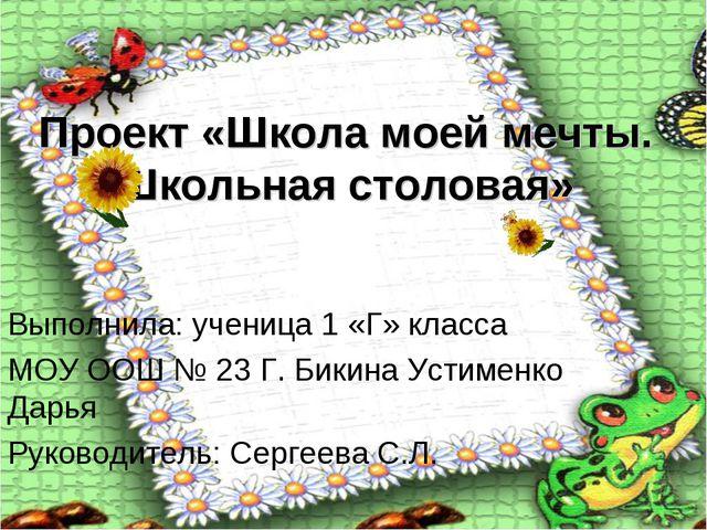 Проект «Школа моей мечты. Школьная столовая» Выполнила: ученица 1 «Г» класса...