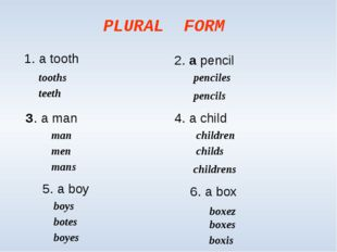 PLURAL FORM 1. a tooth 2. a pencil З. a man 4. a child tooths teeth pencils