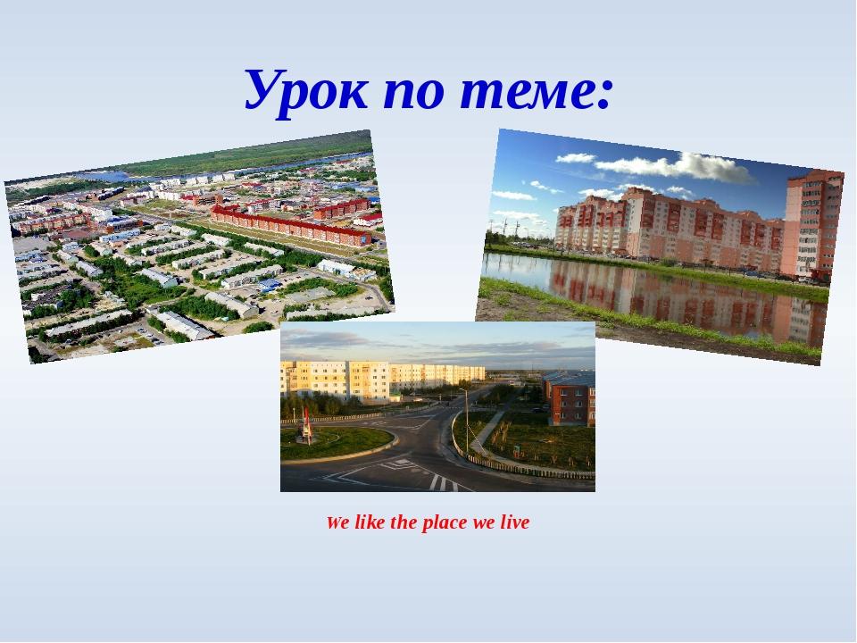We like the place we live Урок по теме: