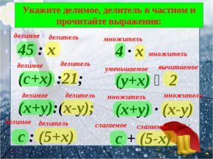 Укажите делимое, делитель в частном и прочитайте выражения: 45 : х (с+х) :21;