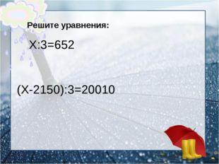 Решите уравнения: Х:3=652 (Х-2150):3=20010
