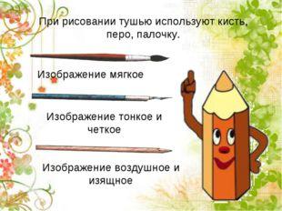 При рисовании тушью используют кисть, перо, палочку. Изображение мягкое Изобр