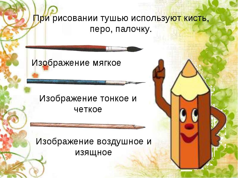 При рисовании тушью используют кисть, перо, палочку. Изображение мягкое Изобр...