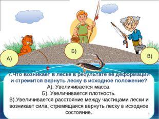 А) 7.Что возникает в леске в результате её деформации и стремится вернуть лес