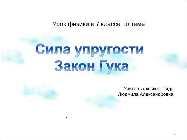 Урок физики в 7 классе по теме Учитель физики: Тидэ Людмила Александровна . *