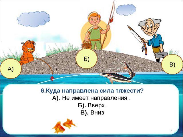 В) А) Б) 6.Куда направлена сила тяжести? А). Не имеет направления . Б). Вверх...