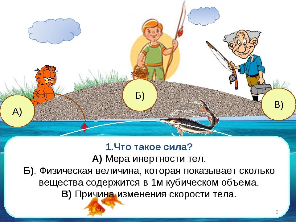 В) А) Б) 1.Что такое сила? А) Мера инертности тел. Б). Физическая величина, к...