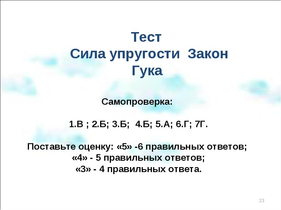 Тест Сила упругости Закон Гука Самопроверка: 1.В ; 2.Б; 3.Б; 4.Б; 5.А; 6.Г;...