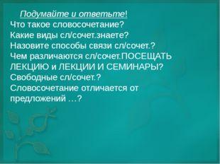 Подумайте и ответьте! Что такое словосочетание? Какие виды сл/сочет.знаете?