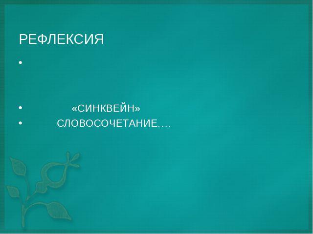РЕФЛЕКСИЯ «СИНКВЕЙН» СЛОВОСОЧЕТАНИЕ….