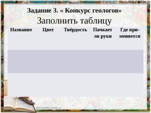 Задание 3. « Конкурс геологов» Заполнить таблицу Название Цвет Твёрдость Па