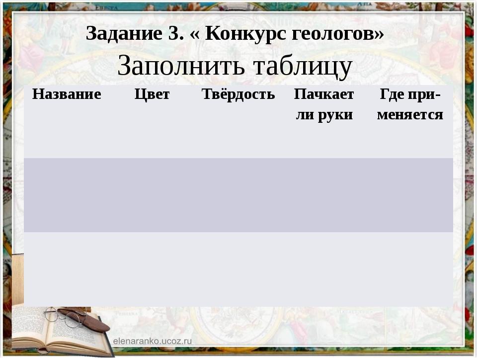 Задание 3. « Конкурс геологов» Заполнить таблицу Название Цвет Твёрдость Па...