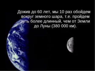 Дожив до 60 лет, мы 10 раз обойдем вокруг земного шара, т.е. пройдем путь бол