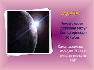 Земля в своем движении вокруг Солнца проходит 30 км/сек Какое расстояние про