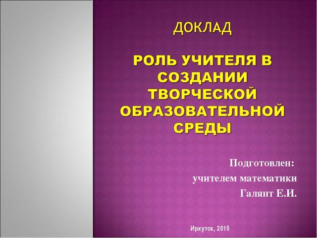 Подготовлен: учителем математики Галянт Е.И. Иркутск, 2015