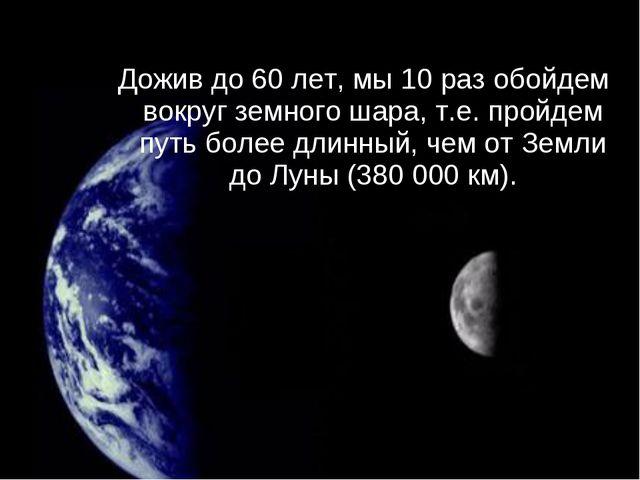Дожив до 60 лет, мы 10 раз обойдем вокруг земного шара, т.е. пройдем путь бол...