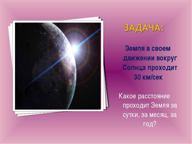 Земля в своем движении вокруг Солнца проходит 30 км/сек Какое расстояние про...