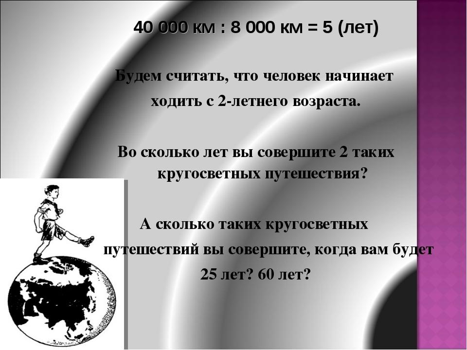 40 000 км : 8 000 км = 5 (лет) Будем считать, что человек начинает ходить с 2...