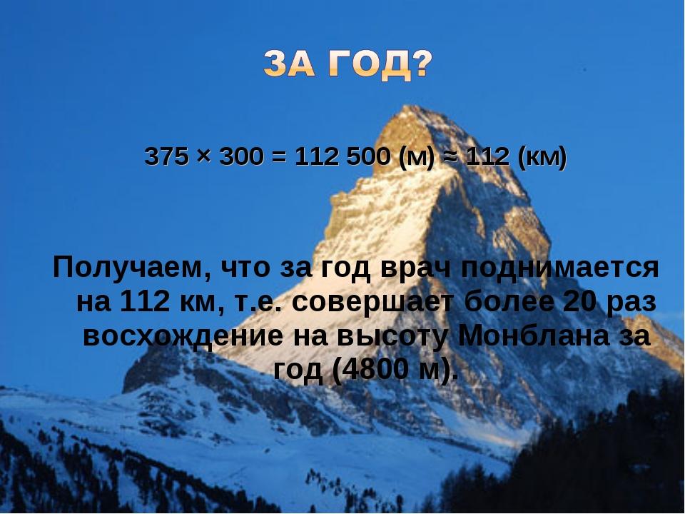 375 × 300 = 112 500 (м) ≈ 112 (км) Получаем, что за год врач поднимается на...