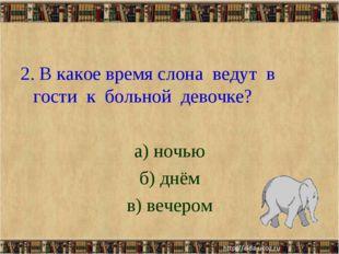 2. В какое время слона ведут в гости к больной девочке? а) ночью б) днём в) в