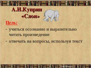 А.И.Куприн «Слон» Цель: учиться осознанно и выразительно читать произведение