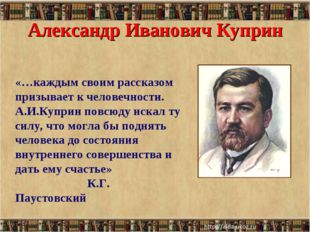 Александр Иванович Куприн * * «…каждым своим рассказом призывает к человечнос