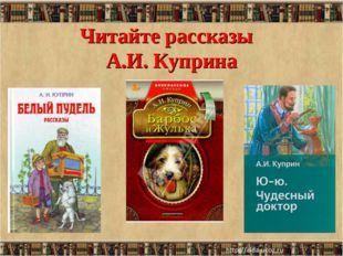Читайте рассказы А.И. Куприна