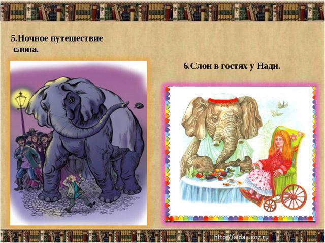 5.Ночное путешествие слона. 6.Слон в гостях у Нади.