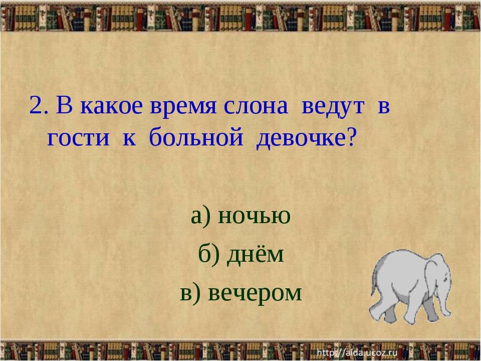 2. В какое время слона ведут в гости к больной девочке? а) ночью б) днём в) в...