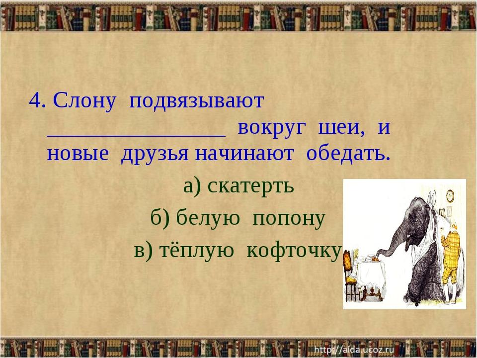 4. Слону подвязывают _______________ вокруг шеи, и новые друзья начинают обед...