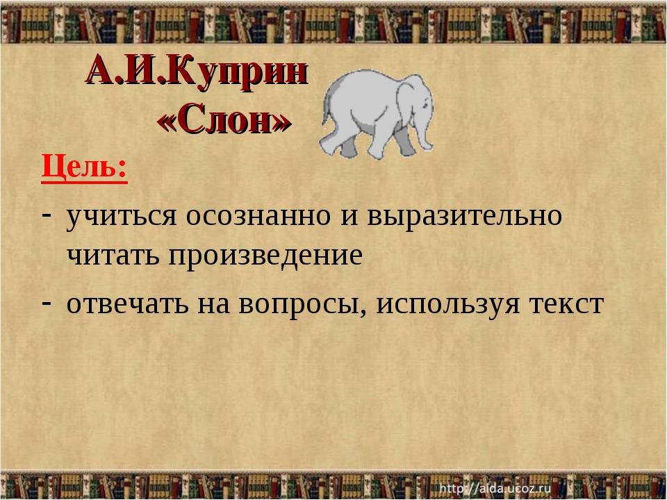 А.И.Куприн «Слон» Цель: учиться осознанно и выразительно читать произведение...