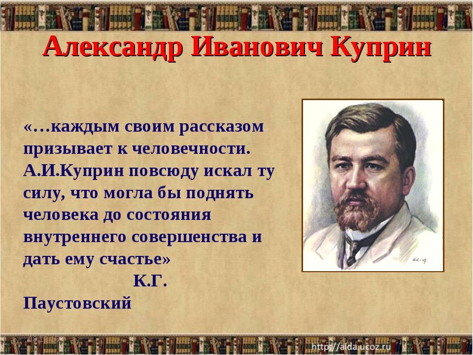 Александр Иванович Куприн * * «…каждым своим рассказом призывает к человечнос...