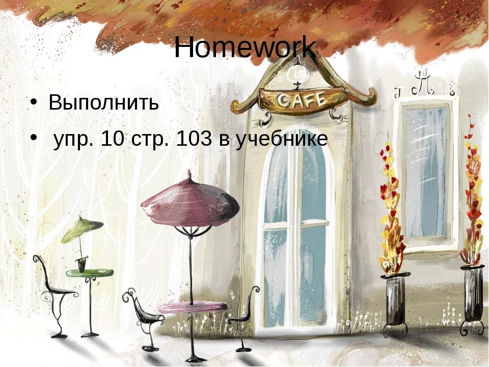 Homework Выполнить упр. 10 стр. 103 в учебнике