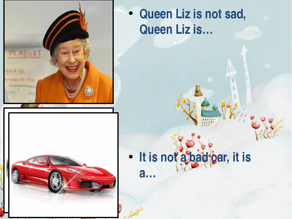 Queen Liz is not sad, Queen Liz is… It is not a bad car, it is a…