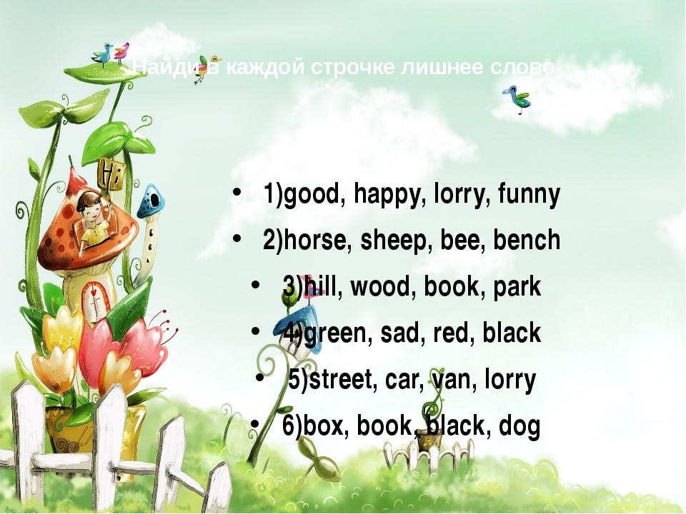 Найди в каждой строчке лишнее слово 1)good, happy, lorry, funny 2)horse, shee...