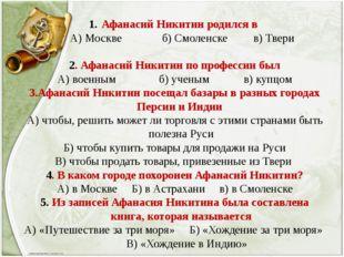 Афанасий Никитин родился в А) Москве б) Смоленске в) Твери 2. Афанасий Никити