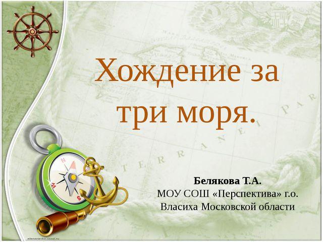 Хождение за три моря. Белякова Т.А. МОУ СОШ «Перспектива» г.о. Власиха Москов...