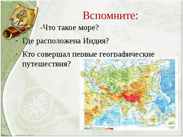 Вспомните: -Что такое море? Где расположена Индия? Кто совершал первые геогра...