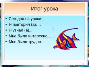 Итог урока * Сегодня на уроке: Я повторил (а)…. Я узнал (а)... Мне было интер