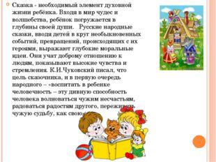 Сказка - необходимый элемент духовной жизни ребёнка. Входя в мир чудес и волш