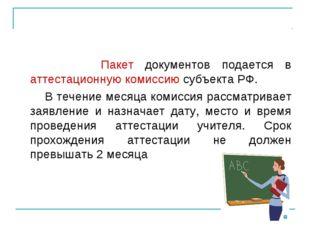 Пакет документов подается в аттестационную комиссию субъекта РФ. В течение м