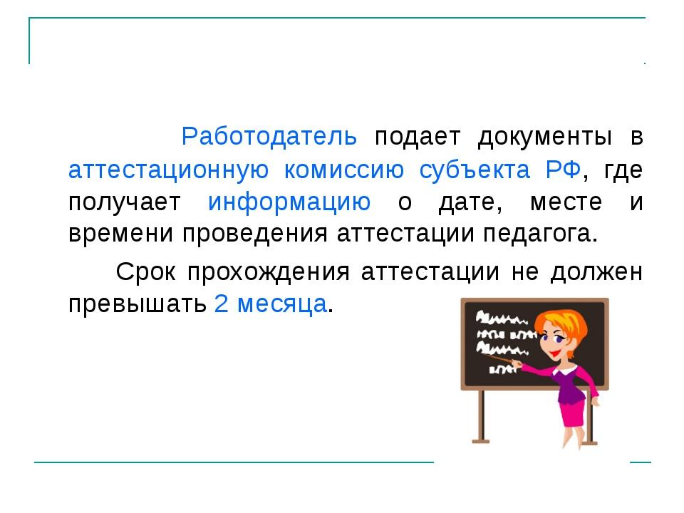 Работодатель подает документы в аттестационную комиссию субъекта РФ, где пол...