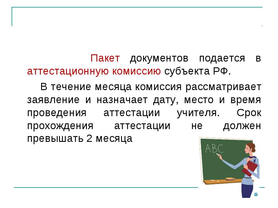 Пакет документов подается в аттестационную комиссию субъекта РФ. В течение м...