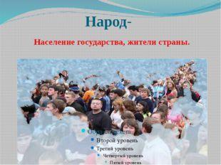 Народ- Население государства, жители страны.