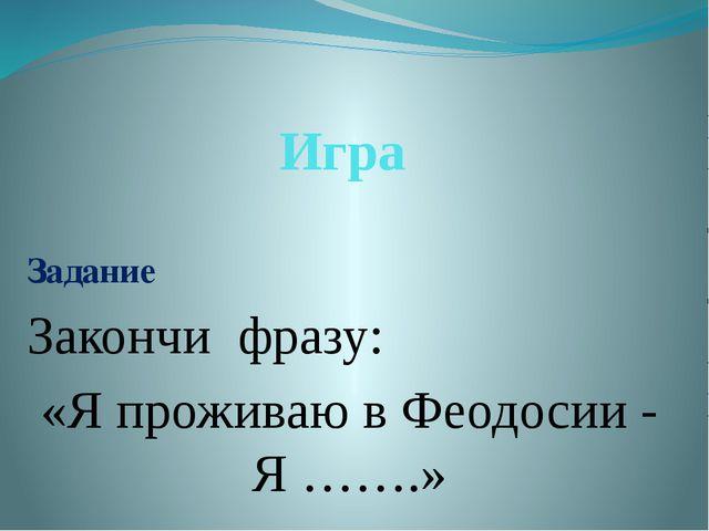 Игра Задание Закончи фразу: «Я проживаю в Феодосии - Я …….»